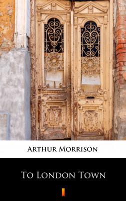 okładka To London Town, Ebook   Arthur Morrison