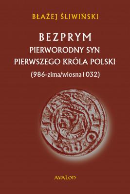 okładka Bezprym. Pierworodny syn pierwszego króla Polski (986 - zima/wiosna 1032), Ebook | Błażej Śliwiński