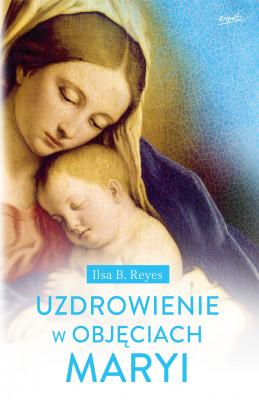 okładka Uzdrowienie w objęciach Maryi, Ebook | Ilsa B. Reyes