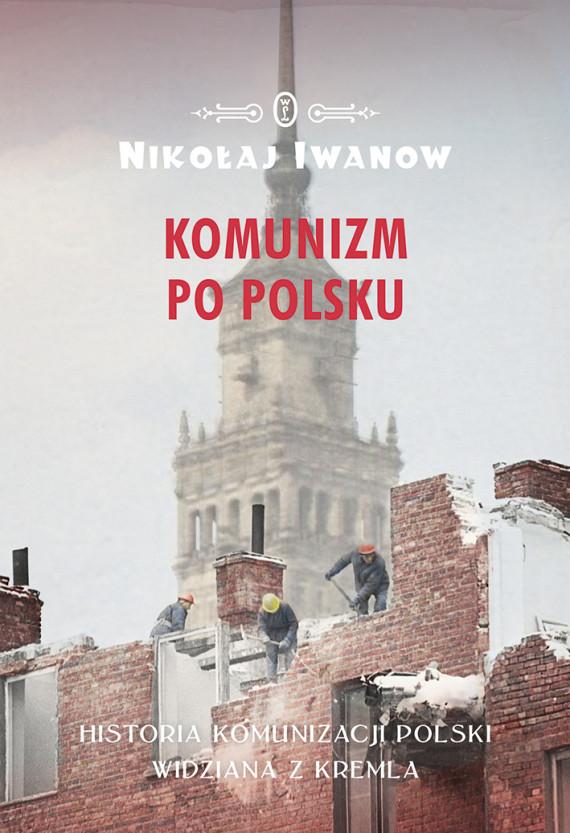 okładka Komunizm po polsku. Historia komunizacji Polski widziana z Kremlaebook | EPUB, MOBI | Nikołaj Iwanow