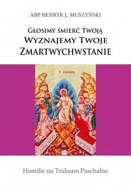okładka Głosimy śmierć Twoją. Wyznajemy Twoje Zmartwychwstanie. Homilie na Triduum Paschalne, Ebook | Henryk J. Muszyński