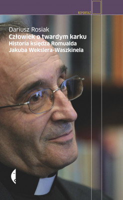okładka Człowiek o twardym karku. Historia księdza Romualda Jakuba Wekslera-Waszkinela, Ebook | Dariusz Rosiak