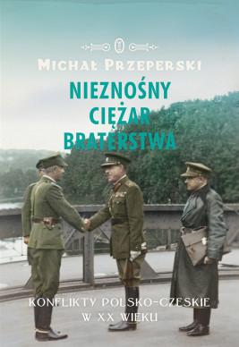 okładka Nieznośny ciężar braterstwa. Konflikty polsko-czeskie w XX wieku, Ebook | Michał Przeperski