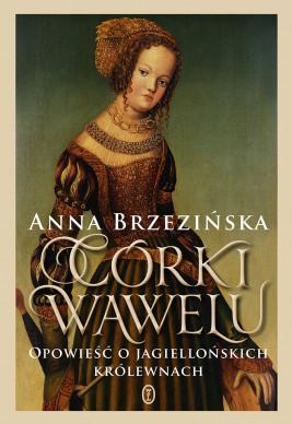 okładka Córki Wawelu. Opowieść o jagiellońskich królewnach, Ebook | Anna Brzezińska