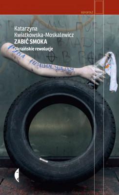 okładka Zabić smoka. Ukraińskie rewolucje, Ebook | Katarzyna Kwiatkowska-Moskalewicz