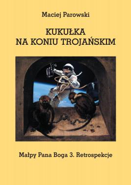 okładka KUKUŁKA NA KONIU TROJAŃSKIM. Małpy Pana Boga 3. Retrospekcje, Ebook   Maciej Parowski