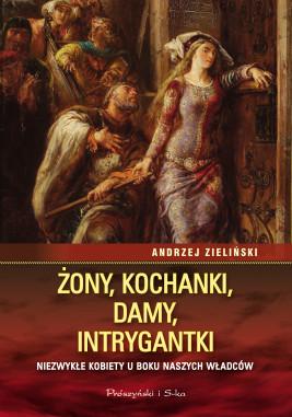 okładka Żony, kochanki, damy, intrygantki. Niezwykłe kobiety u boku naszych władców, Ebook   Andrzej Zieliński