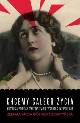 okładka Chcemy całego życia. Antologia polskich tekstów feministycznych z lat 1870-1939, Ebook | Aneta Górnicka-Boratyńska