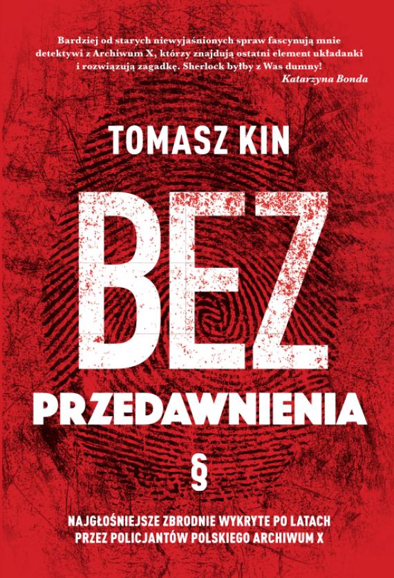 okładka Bez przedawnienia. Najgłośniejsze zbrodnie wykryte po latach przez policjantów polskiego Archiwum Xebook | EPUB, MOBI | Tomasz Kin