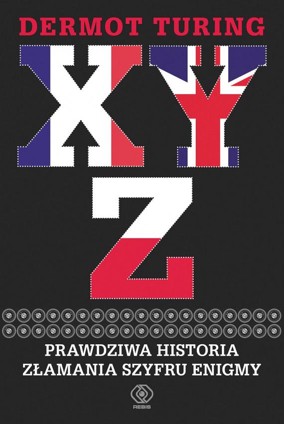 okładka X, Y, Z. Prawdziwa historia złamania szyfru Enigmyebook | EPUB, MOBI | Jan Szkudliński, Dermot Turing