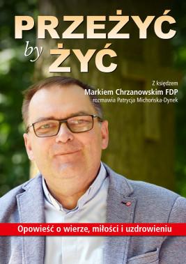 okładka Przeżyć by żyć. Opowieść o wierze, miłości i uzdrowieniu. Z księdzem Markiem Chrzanowskim FDP rozmawia Patrycja Michońska-Dynek, Ebook | Patrycja Michońska-Dynek