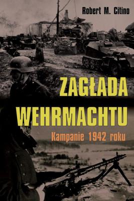 okładka Zagłada Wehrmachtu. Kampanie 1942 roku, Ebook | Robert M. Citino