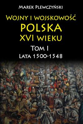 okładka Wojny i wojskowość polska w XVI wieku. Tom I. Lata 1500–1548, Ebook | Plewczyński Marek