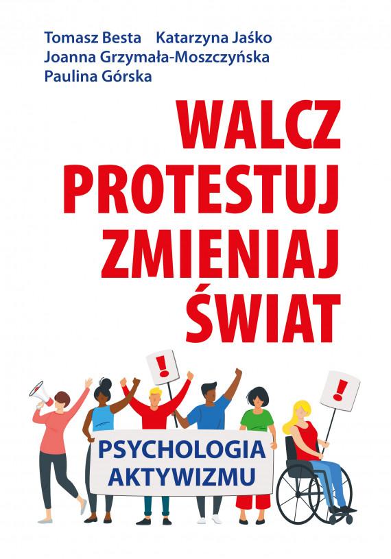 okładka Walcz, protestuj, zmieniaj świat!. Psychologia aktywizmuebook | EPUB, MOBI | Tomasz Besta, Katarzyna Jaśko, Joanna Grzymała-Moszczyńska, Paulina Górska