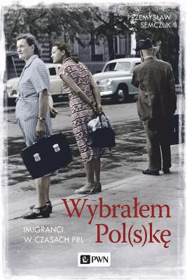 okładka Wybrałem Pol(s)kę. Imigranci w PRL, Ebook | Przemysław Semczuk