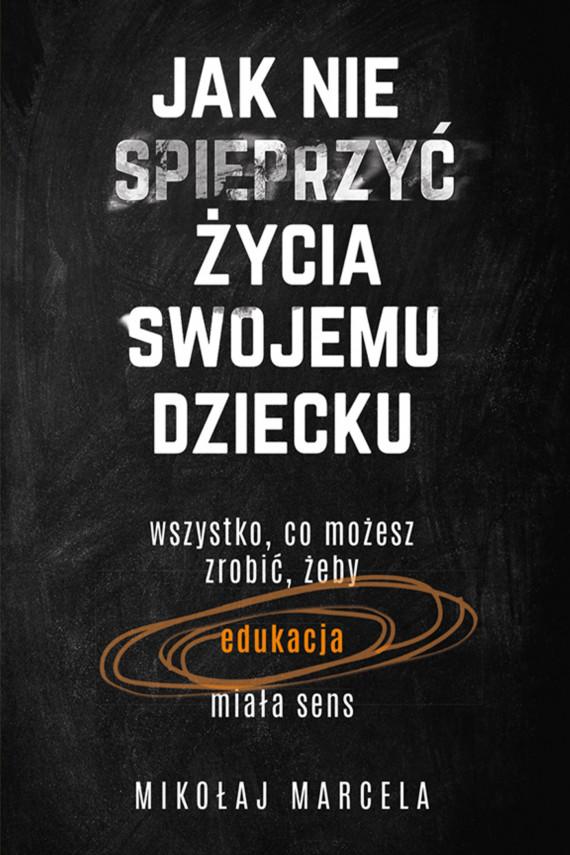 okładka Jak nie spieprzyć życia swojemu dzieckuebook | EPUB, MOBI | Mikołaj Marcela