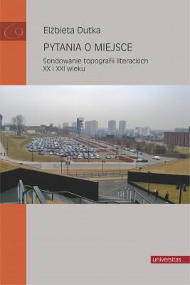 okładka Pytania o miejsce. Sondowanie topografii literackich XX i XXI wieku, Ebook | Dutka Elżbieta