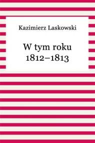 okładka W tym roku 1812–1813. Ebook | EPUB,MOBI | Kazimierz Laskowski
