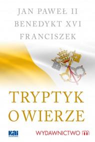 okładka Tryptyk o wierze. Ebook | Benedykt XVI, Jan Paweł II, Papież Franciszek