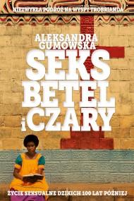 okładka Seks, betel i czary. Życie seksualne dzikich sto lat później. Ebook | papier | Aleksandra Gumowska