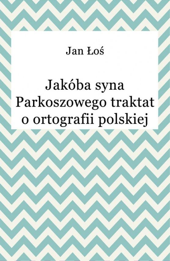okładka Jakóba syna Parkoszowego traktat o ortografii polskiejebook | EPUB, MOBI | Jan Łoś