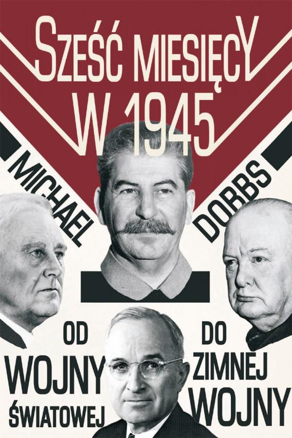 okładka Sześć miesięcy w 1945. Roosevelt. Stalin. Churchill I Truman. Od wojny światowej do zimnej wojny. Ebook | EPUB, MOBI | Michael Dobbs