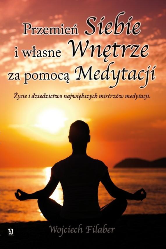 okładka Przemień siebie i własne wnętrze za pomocą medytacji. Życie i dziedzictwo największych mistrzów medytacji. Ebook | EPUB, MOBI | Wojciech Filaber
