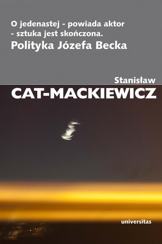 okładka O jedenastej - powiada aktor - sztuka jest skończona. Polityka Józefa Beckaebook | EPUB, MOBI | Stanisław Cat-Mackiewicz