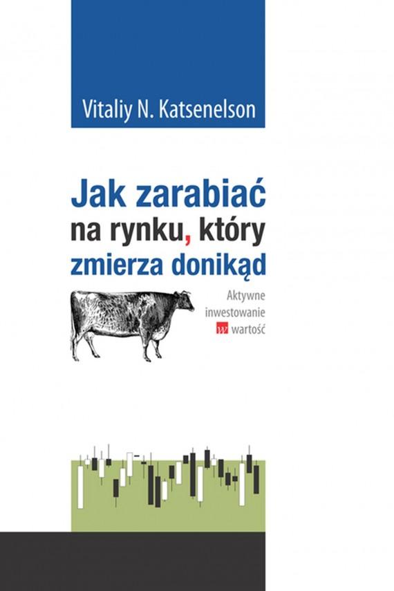 okładka Jak zarabiać na rynku. który zmierza donikąd. Aktywne inwestowanie w wartość.. Ebook | EPUB, MOBI | Vitaliy Katsenelson