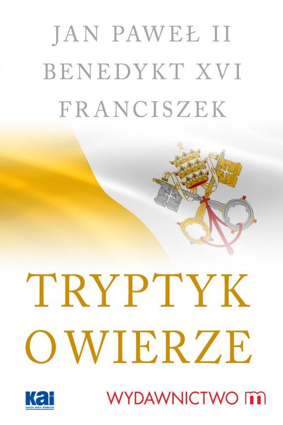 okładka Tryptyk o wierzeebook | EPUB, MOBI | Benedykt XVI, Jan Paweł II, Papież Franciszek