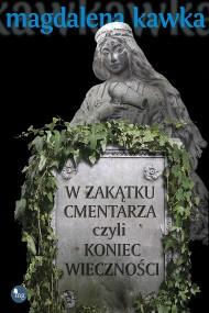 okładka W zakątku cmentarza, czyli koniec wieczności. Ebook | EPUB,MOBI | Magdalena Kawka