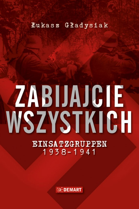 okładka Zabijajcie wszystkich. Einsatzgruppen w latach 1938-1941ebook   EPUB, MOBI   Łukasz  Gładysiak