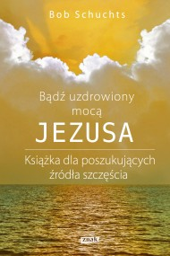 okładka Bądź uzdrowiony mocą Jezusa., Ebook | Bob Schuchts