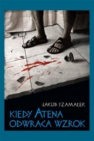 okładka Kiedy Atena odwraca wzrok. Ebook | EPUB,MOBI | Jakub Szamałek