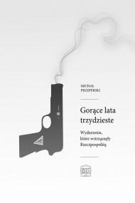 okładka Gorące lata trzydzieste. Wydarzenia, które wstrząsnęły Rzeczpospolitą, Ebook | Michał Przeperski
