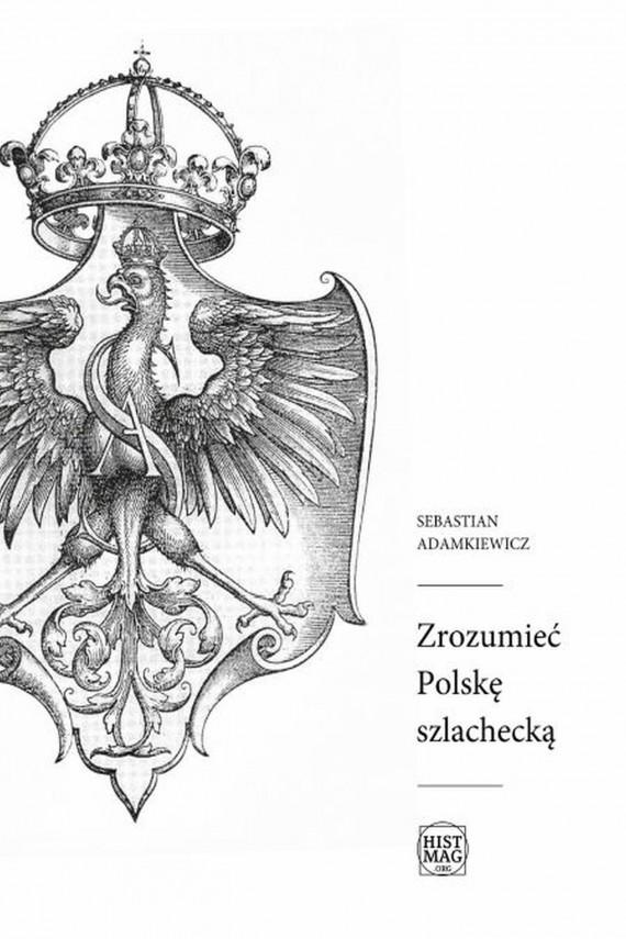 okładka Zrozumieć Polskę szlacheckąebook | EPUB, MOBI | Sebastian Adamkiewicz