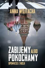 okładka Zabijemy albo pokochamy. Opowieści z Rosji. Ebook | EPUB,MOBI | Anna  Wojtacha