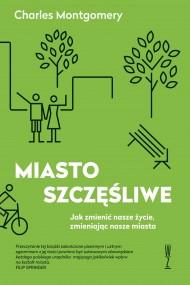 okładka MIASTO SZCZĘŚLIWE  Jak zmienić nasze życie, zmieniając nasze miasta. Ebook | papier | Charles  Montgomery