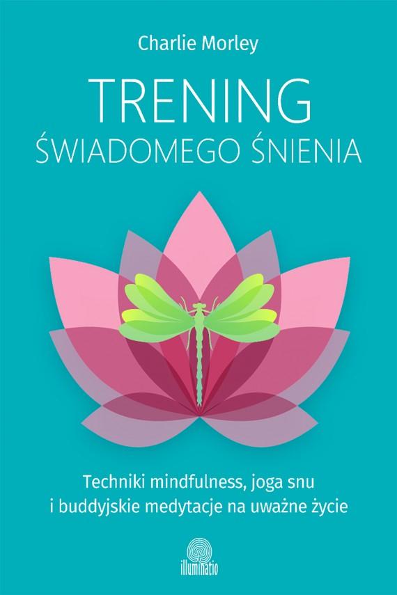 okładka Trening świadomego śnienia. Techniki mindfulness, joga snu i buddyjskie medytacje na uważne życie. Ebook | EPUB, MOBI | Charlie Morley