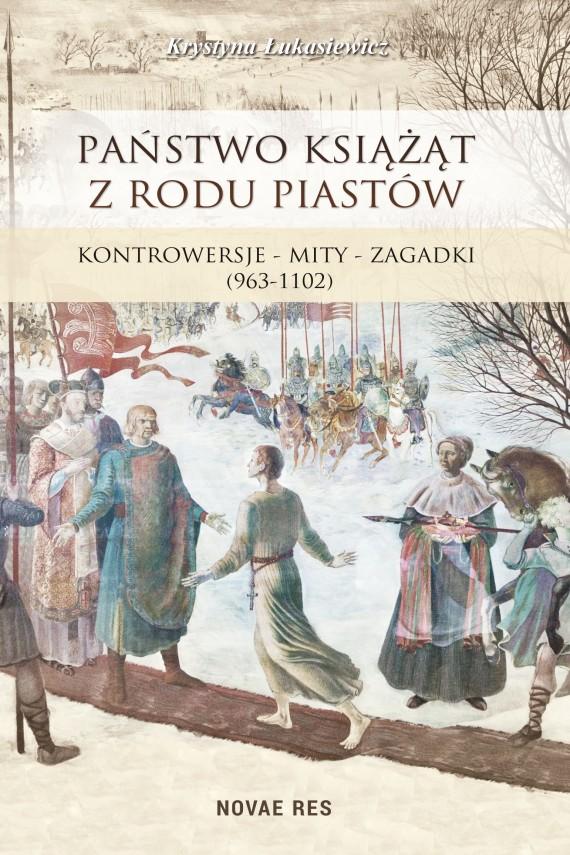 okładka Państwo książąt z rodu Piastów. Kontrowersje – mity – zagadki (963-1102). Ebook | EPUB, MOBI | Krystyna  Łukasiewicz