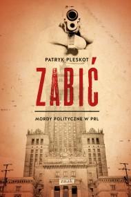 okładka Zabić. Mordy polityczne w PRL. Ebook | EPUB,MOBI | Patryk Pleskot