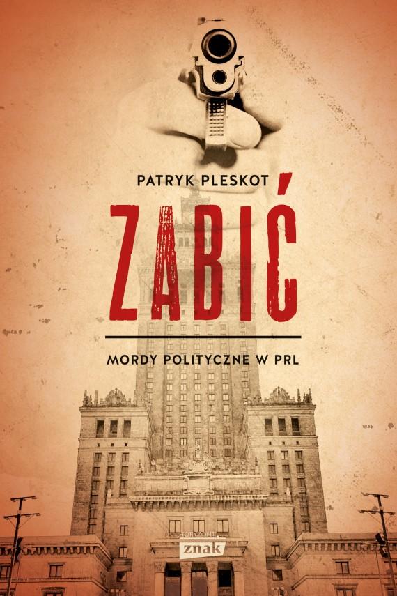 okładka Zabić. Mordy polityczne w PRL. Ebook | EPUB, MOBI | Patryk Pleskot