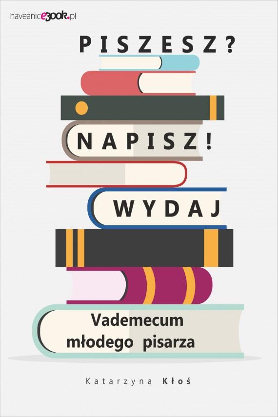 okładka Piszesz? Napisz! Wydaj. Vademecum młodego pisarza. Ebook | EPUB, MOBI | Katarzyna  Kłoś