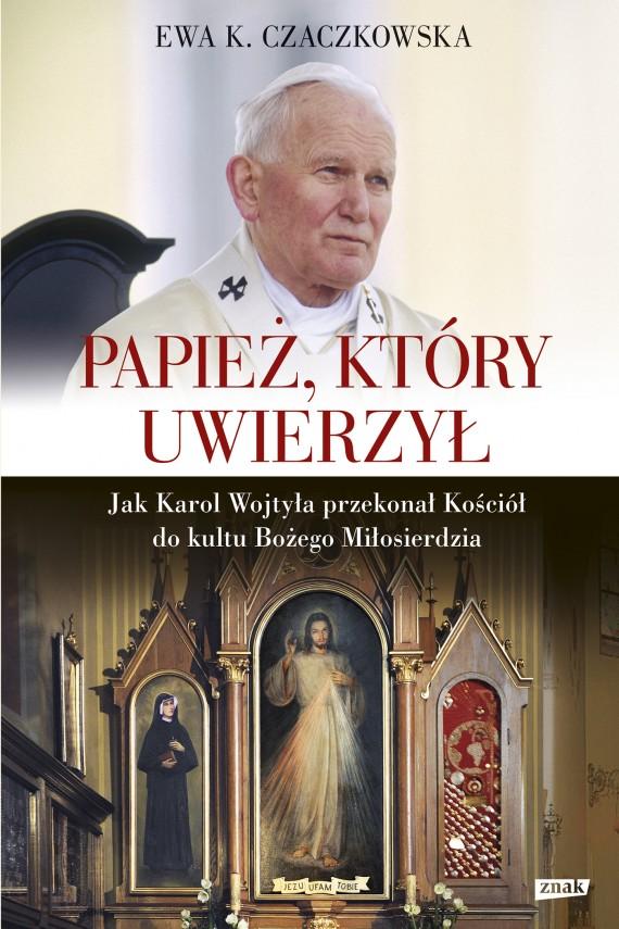 okładka Papież, który uwierzył. Jak Karol Wojtyła przekonał Kościół do kultu Bożego Miłosierdzia. Ebook | EPUB, MOBI | Ewa K. Czaczkowska