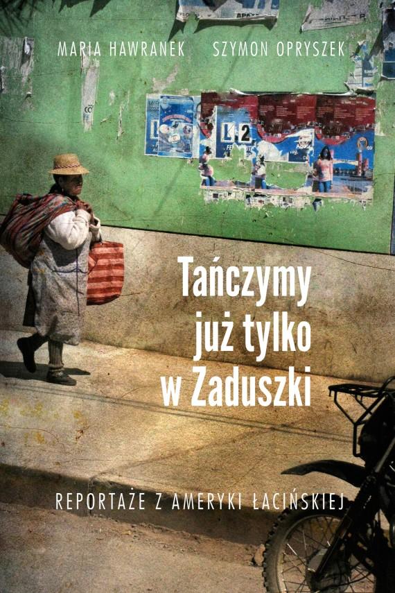 okładka Tańczymy już tylko w Zaduszki. Reportaże z Ameryki Łacińskiej.. Ebook | EPUB, MOBI | Szymon Opryszek, Maria Hawranek