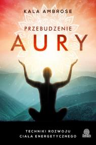 okładka Przebudzenie aury. Techniki rozwoju ciała energetycznego. Ebook | EPUB,MOBI | Kala Ambrose