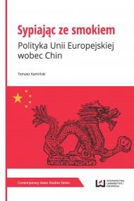 okładka Sypiając ze smokiem. Polityka Unii Europejskiej wobec Chin. Ebook | PDF | Tomasz Kamiński
