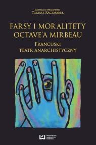 okładka Farsy i moralitety Octave'a Mirbeau. Francuski teatr anarchistyczny. Ebook   PDF   Tomasz Kaczmarek