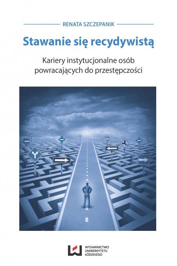 okładka Stawanie się recydywistą. Kariery instytucjonalne osób powracających do przestępczości. Ebook   PDF   Renata Szczepanik