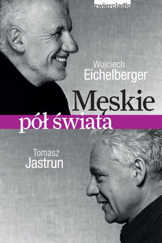okładka Męskie pół świata. Ebook | EPUB, MOBI | Wojciech  Eichelberger, Tomasz Jastrun